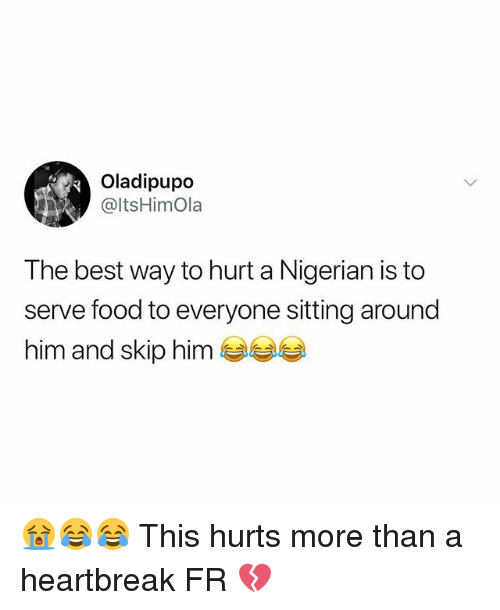 Food, Memes, and Best: Oladipupo  @ltsHimOla  The best way to hurt a Nigerian is to  serve food to everyone sitting around  him and skip him 😭😂😂 This hurts more than a heartbreak FR 💔