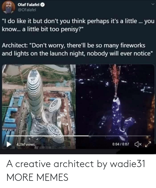 "Architect: Olaf Falafel  @OFalafel  ""I do like it but don't you think perhaps it's a little. you  know. a little bit too penisy?""  Architect: ""Don't worry, there'll be so many fireworks  and lights on the launch night, nobody will ever notice""  0:04 / 0:07  x  4.2M views A creative architect by wadie31 MORE MEMES"