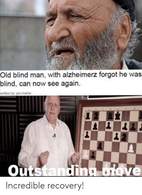 blind man: Old blind man, with alzheimerz forgot he was  blind, can now see again.  written by joe mama  20  |1  Outstanding move Incredible recovery!