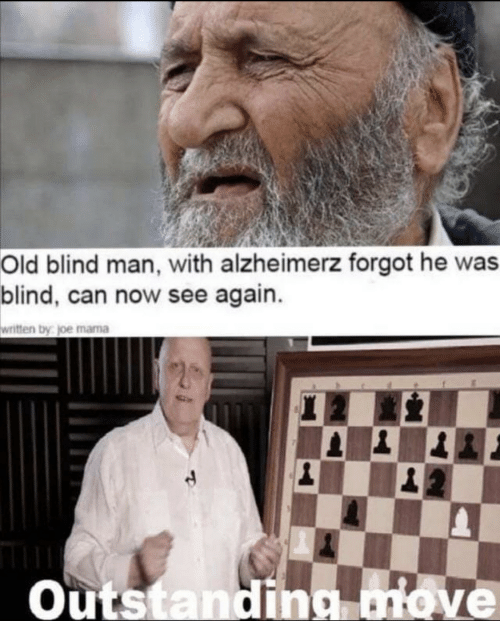 blind man: Old blind man, with alzheimerz forgot he was  blind, can now see again.  written by joe mama  Outstanding move