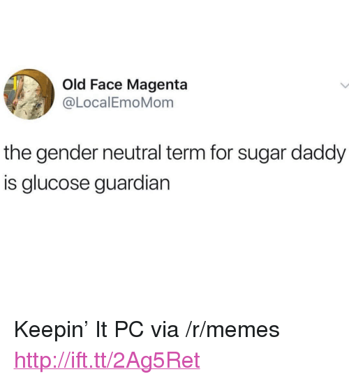 "Memes, Guardian, and Http: Old Face Magenta  @LocalEmoMom  the gender neutral term for sugar daddy  is glucose guardian <p>Keepin' It PC via /r/memes <a href=""http://ift.tt/2Ag5Ret"">http://ift.tt/2Ag5Ret</a></p>"