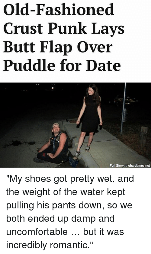 "Uncomfortableness: Old-Fashioned  Crust Punk Lays  Butt Flap Over  Puddle for Date  Full Story: thehardtimes.net ""My shoes got pretty wet, and the weight of the water kept pulling his pants down, so we both ended up damp and uncomfortable … but it was incredibly romantic."""