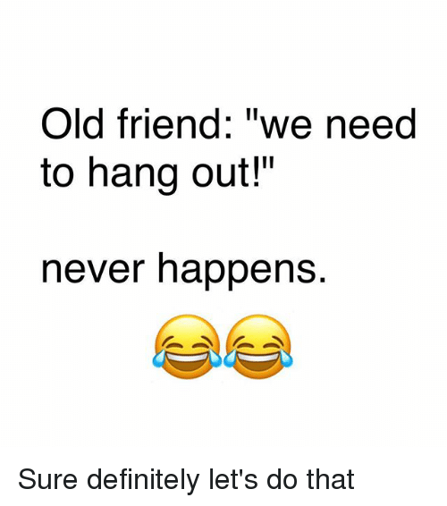 """Definitely, Memes, and Old: Old friend: """"we need  to hang out!""""  never happens. Sure definitely let's do that"""
