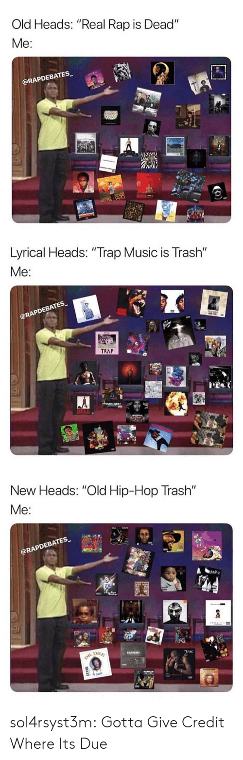 """lyrical: Old Heads: """"Real Rap is Dead""""  Me:  @RAPDEBATES   Lyrical Heads: """"Trap Music is Trash""""  Me  EBATES  RAPD  TRAP   New Heads: """"Old Hip-Hop Trash""""  @RAPDEBATES  四  PAC sol4rsyst3m:  Gotta Give Credit Where Its Due"""