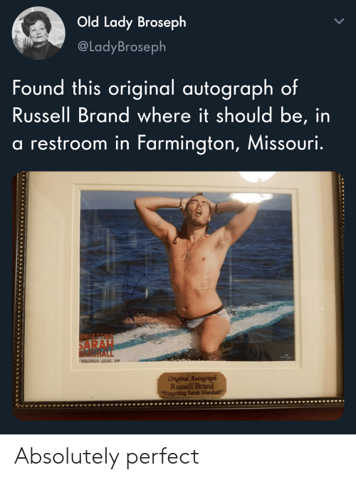 Russell Brand: Old Lady Broseph  @LadyBroseph  Found this original autograph of  Russell Brand where it should be, in  restroom in Farmington, Missouri.  ORGETTING  SARAH  MARSHALL  Oniginal Autograph  Russell Brand  Forgetting Sarah Marshall Absolutely perfect