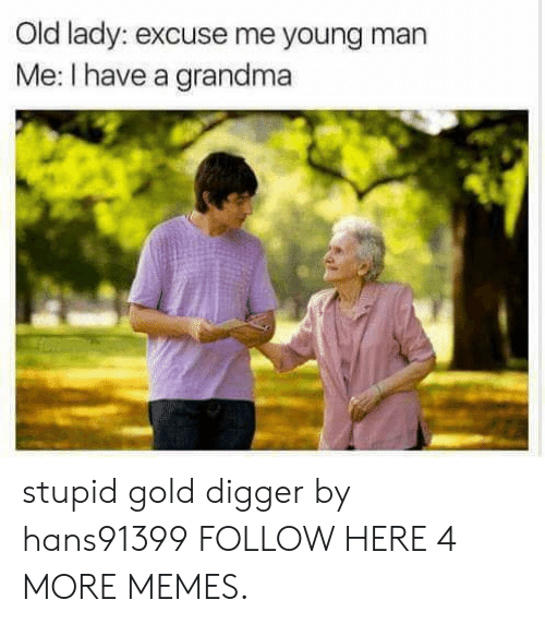 digger: Old lady: excuse me young man  Me: I have a grandma stupid gold digger by hans91399 FOLLOW HERE 4 MORE MEMES.