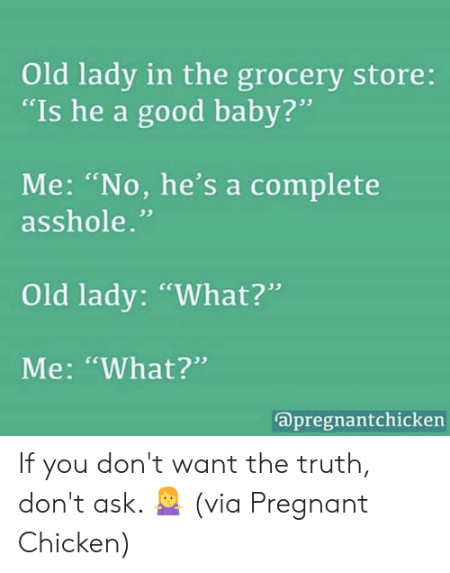 """baby me: Old lady in the grocery store:  """"Is he a good baby?  Me: """"No, he's a complete  . cs  asshole.""""  Old lady: """"What?""""  Me: """"What?""""  apregnantchickern If you don't want the truth, don't ask. 🤷♀️  (via Pregnant Chicken)"""