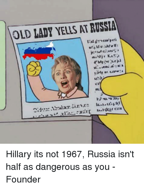 memes: OLD LADY YELLS ATRUSSIA Hillary its not 1967, Russia isn't half as dangerous as you   -Founder