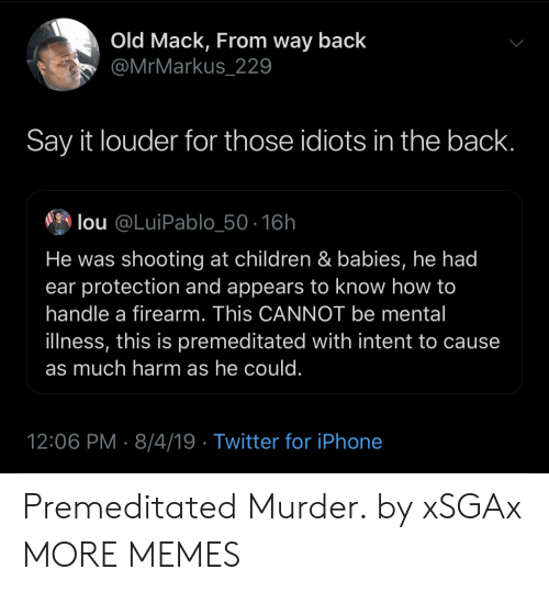 Lou: Old Mack, From way back  @MrMarkus_229  Say it louder for those idiots in the back.  lou @LuiPablo_50-16h  He was shooting at children & babies, he had  ear protection and appears to know how to  handle a firearm. This CANNOT be mental  illness, this is premeditated with intent to cause  as much harm as he could.  12:06 PM 8/4/19 Twitter for iPhone Premeditated Murder. by xSGAx MORE MEMES