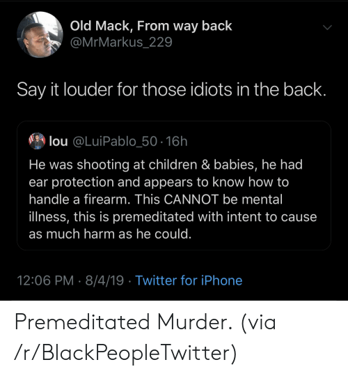 Lou: Old Mack, From way back  @MrMarkus_229  Say it louder for those idiots in the back.  lou @LuiPablo_50-16h  He was shooting at children & babies, he had  ear protection and appears to know how to  handle a firearm. This CANNOT be mental  illness, this is premeditated with intent to cause  as much harm as he could.  12:06 PM 8/4/19 Twitter for iPhone Premeditated Murder. (via /r/BlackPeopleTwitter)