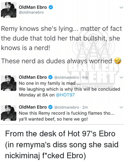 Diss, Memes, and Old Man: Old Man Ebro  @oldmanebro  Remy knows she's lying... matter of fact  the dude that told her that bullshit, she  knows is a nerd!  These nerd as dudes always worried  OldMan Ebro  @oldman ebro 6m  No one in my family is mad  We laughing which is why this will be concluded  Monday at 8A on  a HOT97  OldMan Ebro  @oldman ebro 2m  Now this Remy record is fucking flames tho..  all wanted beef, so here we go! From the desk of Hot 97's Ebro (in remyma's diss song she said nickiminaj f*cked Ebro)