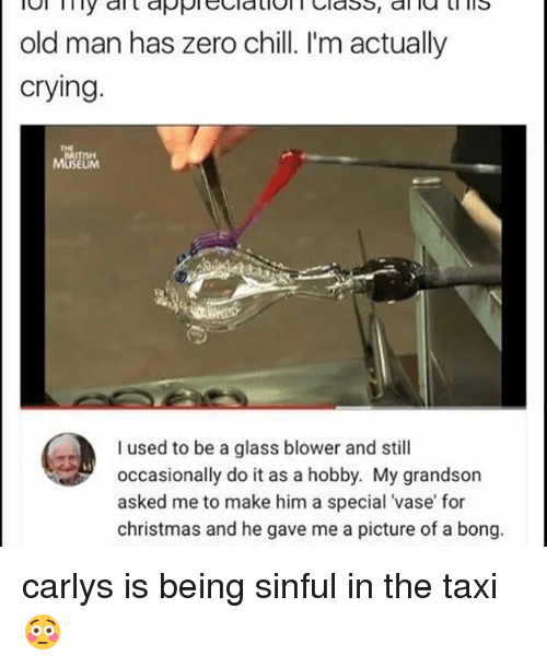 taxy: old man has zero chill. I'm actually  crying.  MUSEUM  I used to be a glass blower and still  occasionally do it as a hobby. My grandson  asked me to make him a special vase for  christmas and he gave me a picture of a bong carlys is being sinful in the taxi😳