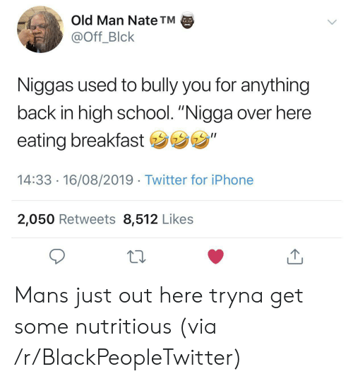 "bully: Old Man Nate TM  @Off_Blck  Niggas used to bully you for anything  back in high school. ""Nigga over here  eating breakfast ""  14:33 16/08/2019 Twitter for iPhone  2,050 Retweets 8,512 Likes Mans just out here tryna get some nutritious (via /r/BlackPeopleTwitter)"