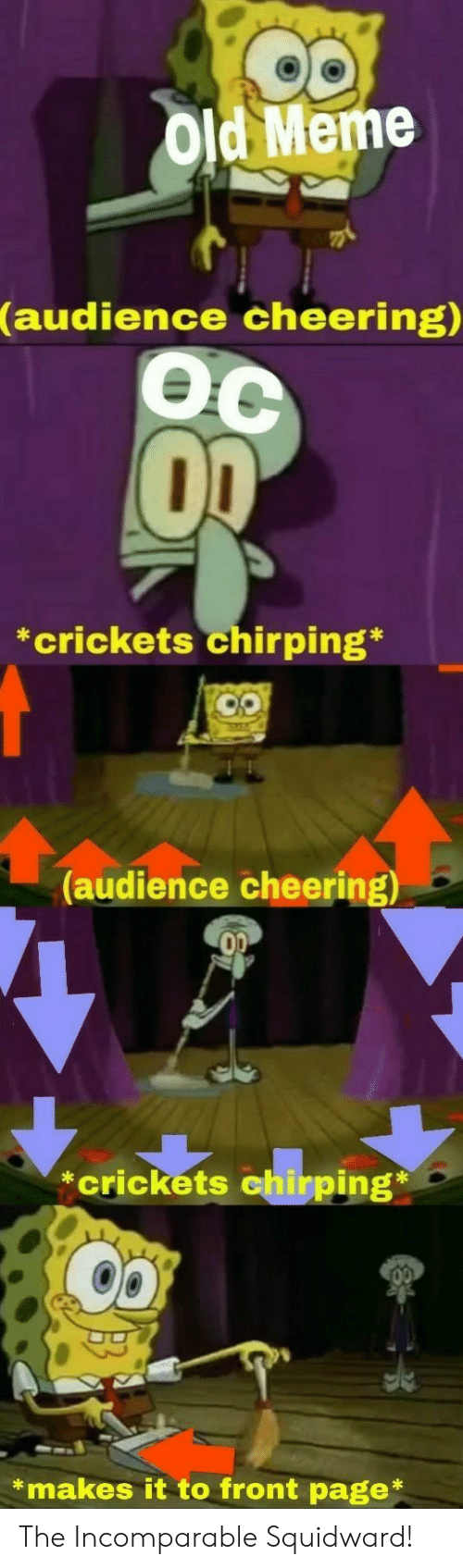 crickets: Old Meme  (audience  cheering)  Oc  *crickets chirping*  (audience cheering)  *crickets  *makes it to front page* The Incomparable Squidward!