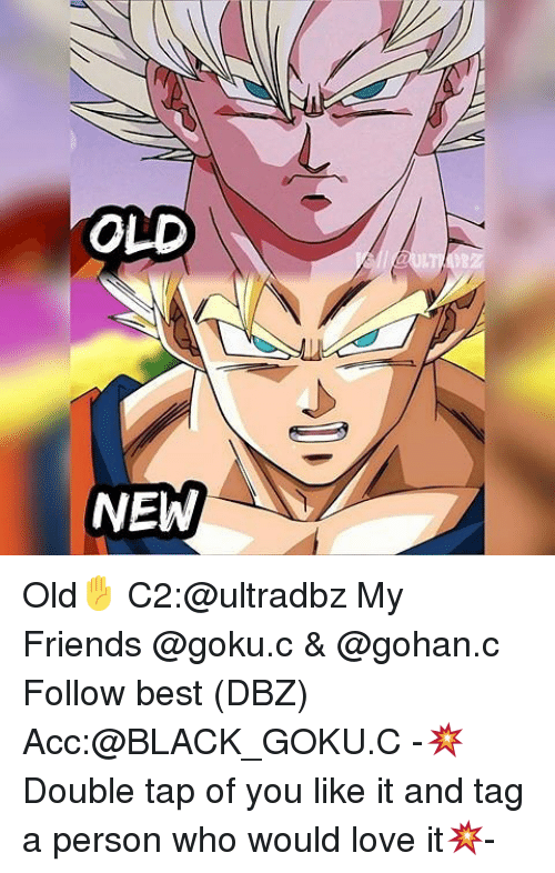 Memes, 🤖, and Dbz: OLD  NEW Old✋ C2:@ultradbz My Friends @goku.c & @gohan.c Follow best (DBZ) Acc:@BLACK_GOKU.C -💥Double tap of you like it and tag a person who would love it💥-