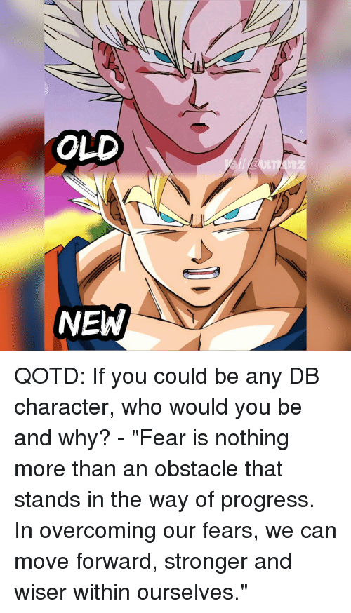 "Memes, Progressive, and 🤖: OLD  NEW QOTD: If you could be any DB character, who would you be and why? - ""Fear is nothing more than an obstacle that stands in the way of progress. In overcoming our fears, we can move forward, stronger and wiser within ourselves."""