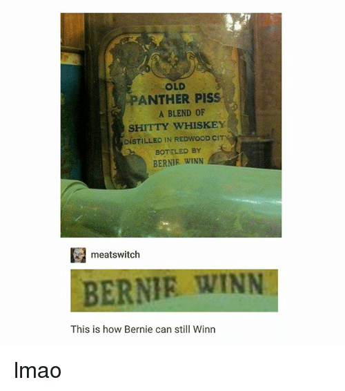 Lmao, Old, and Bernie: OLD  PANTHER PISS  A BLEND OF  SHITTY WHISKEY  DISTILLED IN REDWOOD CIT  BOTTLED BY  BERNIE WINN  meats witch  BERNIE WINN  This is how Bernie can still Winn lmao