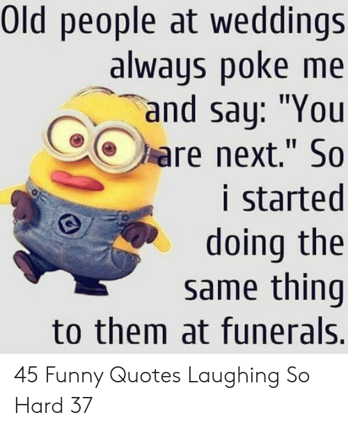 "Weddings: Old people at weddings  always poke me  and say: ""You  are next."" So  i started  doing the  same thing  to them at funerals. 45 Funny Quotes Laughing So Hard 37"