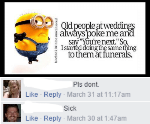 "youre next: Old people at weddings  always poke me and  say You're next.""So  Istarted doing the same thing  to themat funerals.  facebook/minlonsuncensored   Pls dont  Like Reply March 31 at 11:17am  Sick  Like Reply- March 30 at 1:47am"