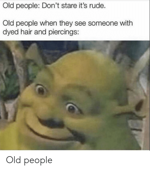 piercings: Old people: Don't stare it's rude.  Old people when they see someone with  dyed hair and piercings: Old people