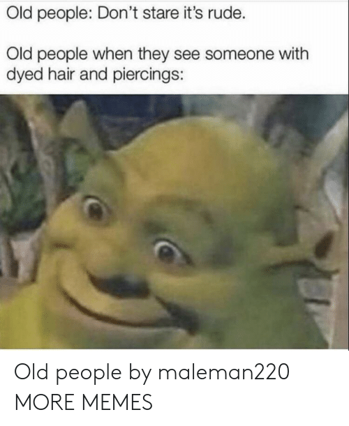 piercings: Old people: Don't stare it's rude.  Old people when they see someone with  dyed hair and piercings: Old people by maleman220 MORE MEMES