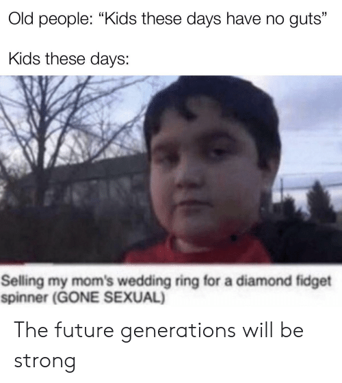 "kids these days: Old people: ""Kids these days have no guts""  Kids these days:  Selling my mom's wedding ring for a diamond fidget  spinner (GONE SEXUAL) The future generations will be strong"