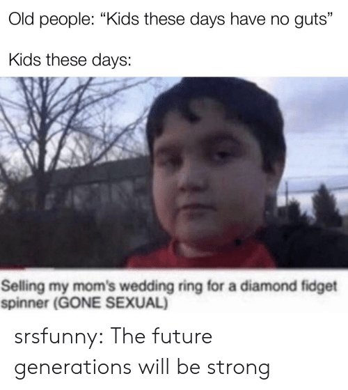 "kids these days: Old people: ""Kids these days have no guts""  Kids these days:  Selling my mom's wedding ring for a diamond fidget  spinner (GONE SEXUAL) srsfunny:  The future generations will be strong"
