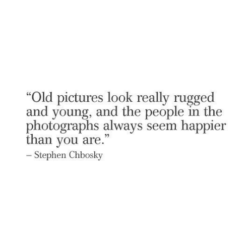 """Stephen: """"Old pictures look really rugged  and young, and the people in the  photographs always seem happier  than you are.""""  -Stephen Chbosky"""