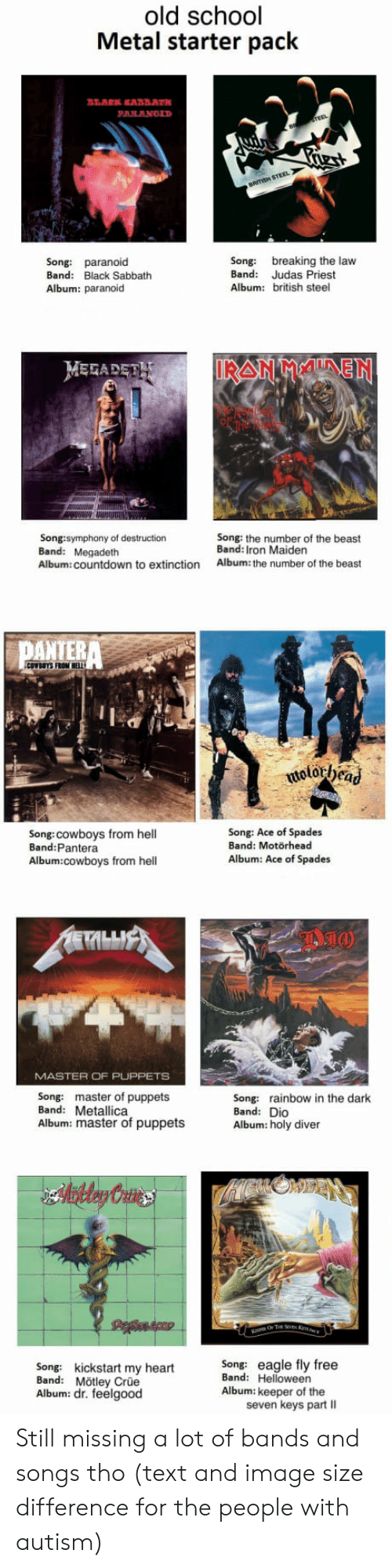 Metallica: old school  Metal starter pack  Song: paranoid  Band: Black Sabbath  Album: paranoid  Song: breaking the law  Band: Judas Priest  Album: british steel  MEFADET  Song:symphony of destruction  Band: Megadeth  Album: countdown to extinction  Song: the number of the beast  Band: Iron Maiden  Album: the number of the beast  PATERA  Song:cowboys from hell  Band:Pantera  Song: Ace of Spades  Band: Motörhead  Album: Ace of Spades  Album:cowboys from hell  MASTER OF PUPPETS  Song: master of puppets  Band: Metallica  Album: master of puppets  Song: rainbow in the dark  Band: Dio  Album: holy diver  Song: kickstart my heartSong: eagle fly free  Band: Mötley Crüe  Album: dr. feelgood  Band: Helloween  Album: keeper of the  seven keys part II Still missing a lot of bands and songs tho (text and image size difference for the people with autism)
