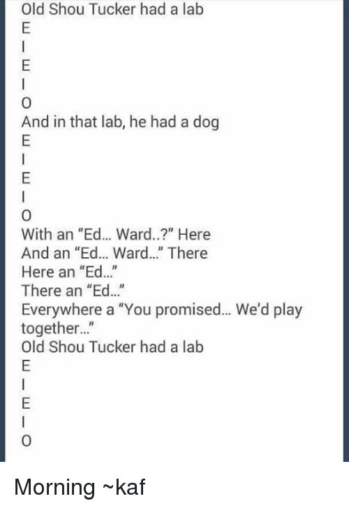 """Shou Tucker: Old Shou Tucker had a lab  0  And in that lab, he had a dog  With an """"Ed... Ward..?"""" Here  And an """"Ed... Ward..."""" There  Here an """"Ed...  There an """"Ed...""""  Everywhere a """"You promised... We'd play  together...""""  Old Shou Tucker had a lab  0 Morning ~kaf"""