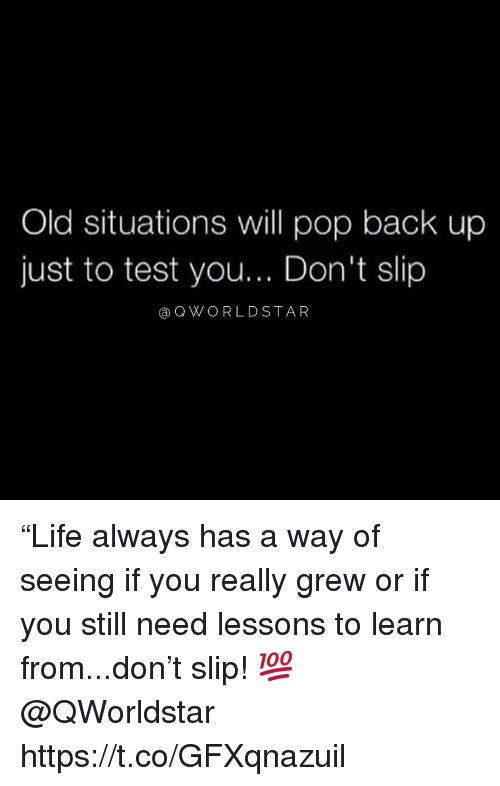 """Pop, Test, and Old: Old situations will pop back up  just to test you... Don't slip  aQWO RLDSTAR """"Life always has a way of seeing if you really grew or if you still need lessons to learn from...don't slip! 💯 @QWorldstar https://t.co/GFXqnazuil"""