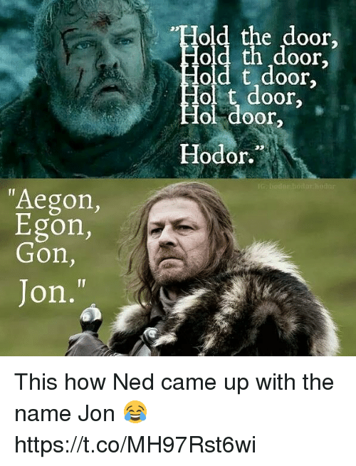 """Hodor: old the door,  oor  old t door,  ol t door  ol door  Hodor.  """"Aegon,  Egon,  Gon,  Jon, This how Ned came up with the name Jon 😂 https://t.co/MH97Rst6wi"""