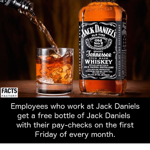fridays: OLD TIME  Old  No.  BRAND  QUALITY  SOUR MASH  WHISKEY  JACK DANIEL DISTILLERY  FACTS  FACTORY  Employees who work at Jack Daniel  get a free bottle of Jack Daniels  with their pay-checks on the first  Friday of every month