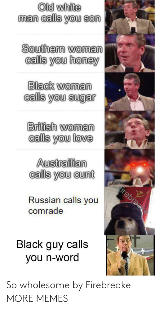 White Man: Old white  man calls you son  Southern woman  calls you honey  Black woman  calls you sugar  British woman  calls you love  Austrailian  calls you cunt  Cirirebreake  Russian calls you  comrade  Black guy calls  you n-word So wholesome by Firebreake MORE MEMES