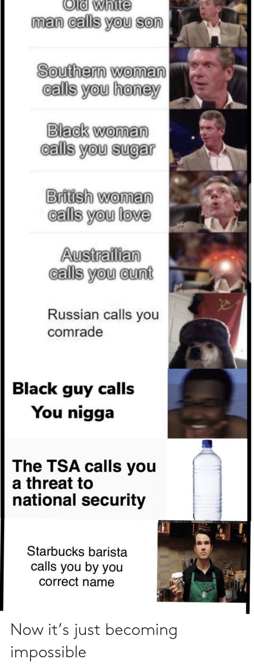 Starbucks Barista: Old white  man calls you son  Southern woman  calls you honey  Black woman  calls you sugar  British woman  calls you love  Austrailian  calls you cunt  Russian calls you  comrade  Black guy calls  You nigga  The TSA calls you  a threat to  national security  Starbucks barista  calls you by you  correct name Now it's just becoming impossible