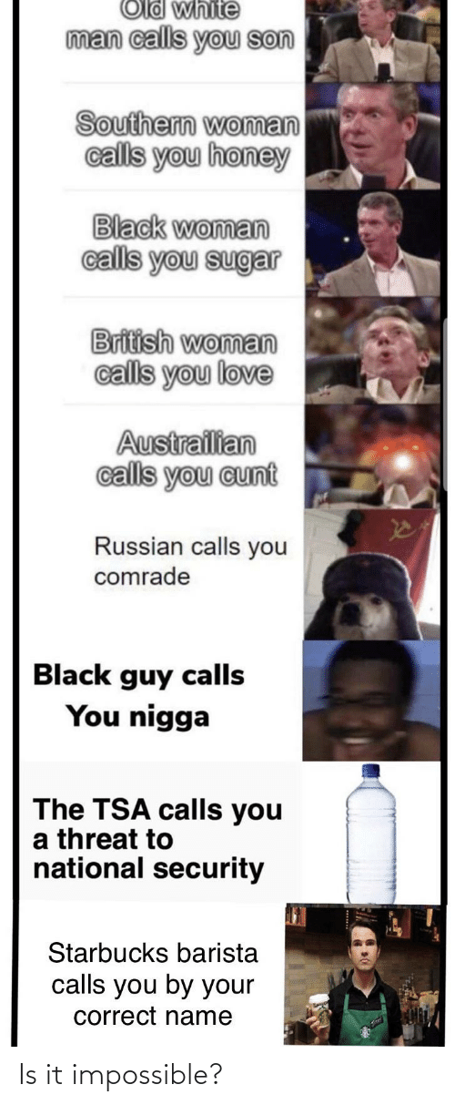 Starbucks Barista: Old white  man calls you son  Southern woman  calls you honey  Black woman  calls you sugar  British woman  calls you love  Austrailian  calls you cunt  Russian calls you  comrade  Black guy calls  You nigga  The TSA calls you  a threat to  national security  Starbucks barista  calls you by your  correct name Is it impossible?