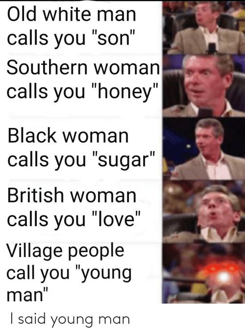 """village people: Old white man  calls you """"son""""  Southern woman  calls you """"honey""""  Black woman  calls you """"sugar""""  British woman  calls you """"love""""  Village people  call you """"young  man"""" I said young man"""