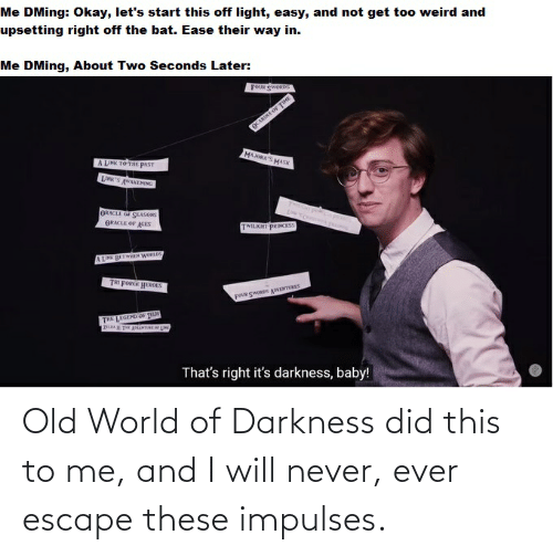 world of darkness: Old World of Darkness did this to me, and I will never, ever escape these impulses.