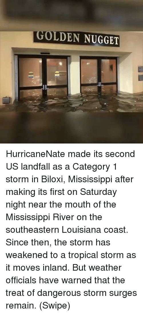 Memes, Louisiana, and Mississippi: OLDEN NUGGET HurricaneNate made its second US landfall as a Category 1 storm in Biloxi, Mississippi after making its first on Saturday night near the mouth of the Mississippi River on the southeastern Louisiana coast. Since then, the storm has weakened to a tropical storm as it moves inland. But weather officials have warned that the treat of dangerous storm surges remain. (Swipe)