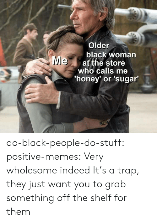 Do Stuff: Older  black woman  Meat the store  who calls me  'honey' or 'sugar' do-black-people-do-stuff:  positive-memes: Very wholesome indeed It's a trap, they just want you to grab something off the shelf for them