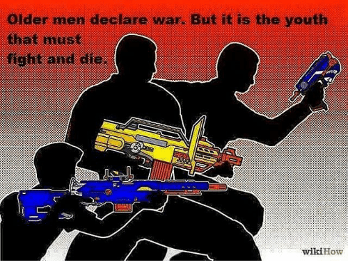 Older Men: older men declare war. But it is the youth  that must  fight and die.  How