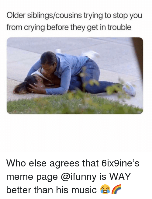 Older Siblings: Older siblings/cousins trying to stop you  from crying before they get in trouble Who else agrees that 6ix9ine's meme page @ifunny is WAY better than his music 😂🌈