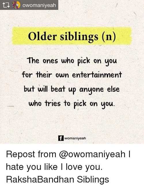 Older Siblings: Older siblings (n)  The ones who pick on you  for their own entertainment  but will beat up anyone else  who tries to pick on you  fwomaniyeah Repost from @owomaniyeah I hate you like I love you. RakshaBandhan Siblings