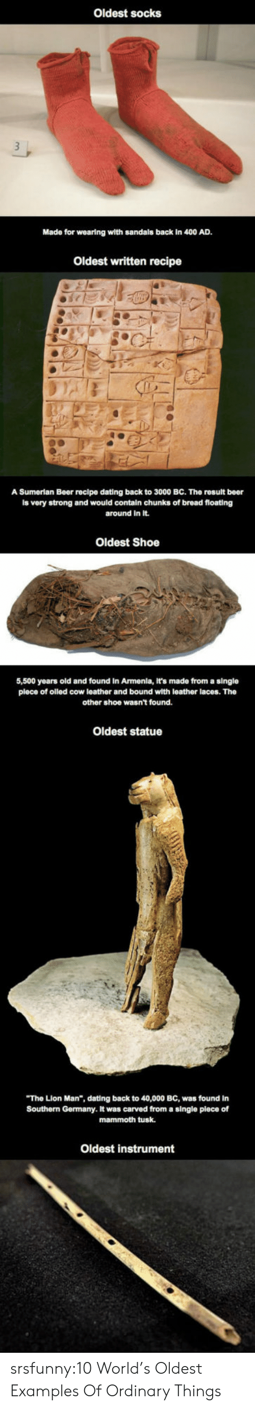 """Armenia: Oldest socks  Made for wearing wlth sandals back in 400 AD.  Oldest written recipe  A Sumerian Beer recipe dating back to 3000 BC. The rosult beer  is very strong and would contain chunks of bread floating  around in It.  Oldest Shoe  5,500 years old and found in Armenia, It's made from a single  plece of olled cow leather and bound with leather laces. The  other shoe wasn't found.  Oldest statue  The Lion Man"""", dating back to 40,000 BC, was found in  Southern Germany. It was carved from a single plece of  mammoth tusk.  Oldest instrument srsfunny:10 World's Oldest Examples Of Ordinary Things"""