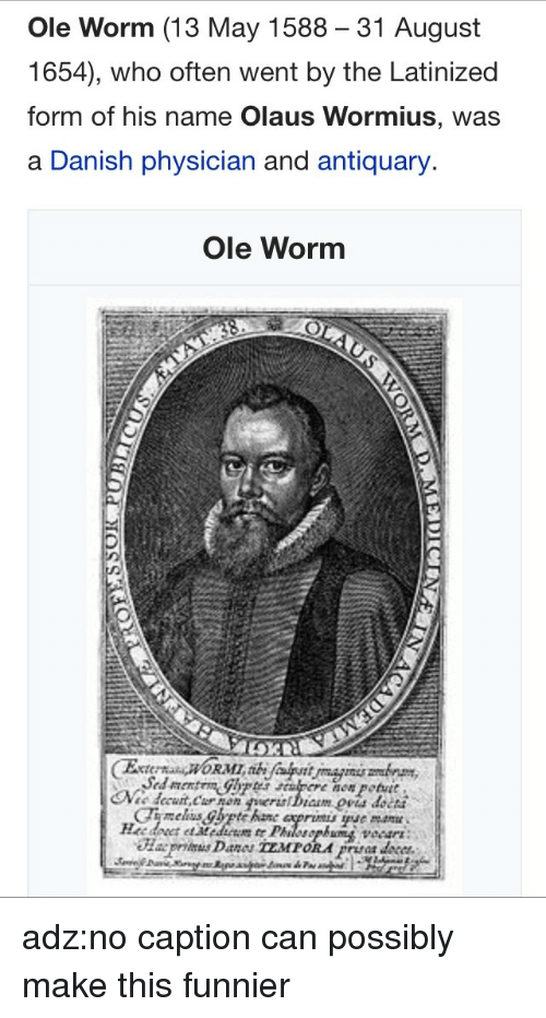 13-May: Ole Worm (13 May 1588 31 August  1654), who often went by the Latinized  form of his name Olaus Wormius, was  a Danish physician and antiquary.  Ole Worm  now potutt  petut  cCha5 adz:no caption can possibly make this funnier