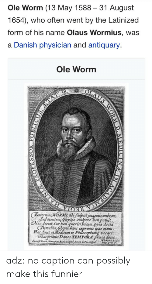 worm: Ole Worm (13 May 1588 31 August  1654), who often went by the Latinized  form of his name Olaus Wormius, was  a Danish physician and antiquary.  Ole Worm  now potutt  petut  cCha5 adz:  no caption can possibly make this funnier