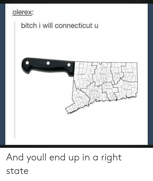 Connecticut: olerex:  bitch i will connecticut u And youll end up in a right state