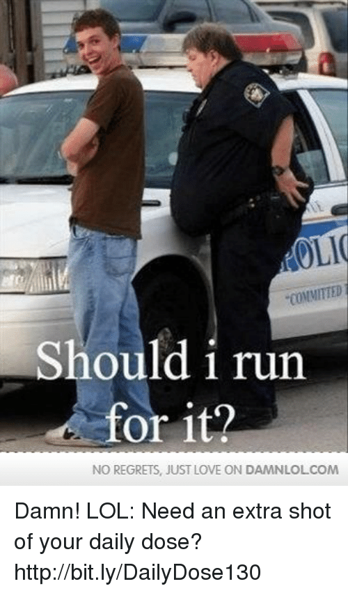 Should I Run: OLI  COMMITTED  Should i run  or it?  NO REGRETS, JUST LOVE ON DAMNLOLCOM Damn! LOL: Need an extra shot of your daily dose? http://bit.ly/DailyDose130