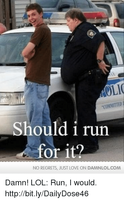 Should I Run: OLI  COMMITTED  Should i run  or it?  NO REGRETS, JUST LOVE ON DAMNLOLCOM Damn! LOL: Run, I would.  http://bit.ly/DailyDose46