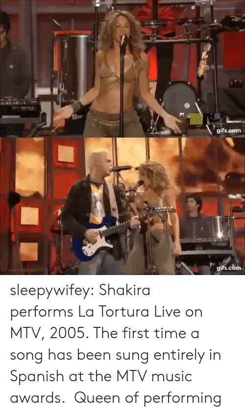 In Spanish: OLI  gifs.com  leep ywaew   gifs.com  $leepywifey sleepywifey:  Shakira performsLa Tortura Live on MTV, 2005. The first time a song has been sung entirely in Spanish at the MTV music awards.  Queen of performing